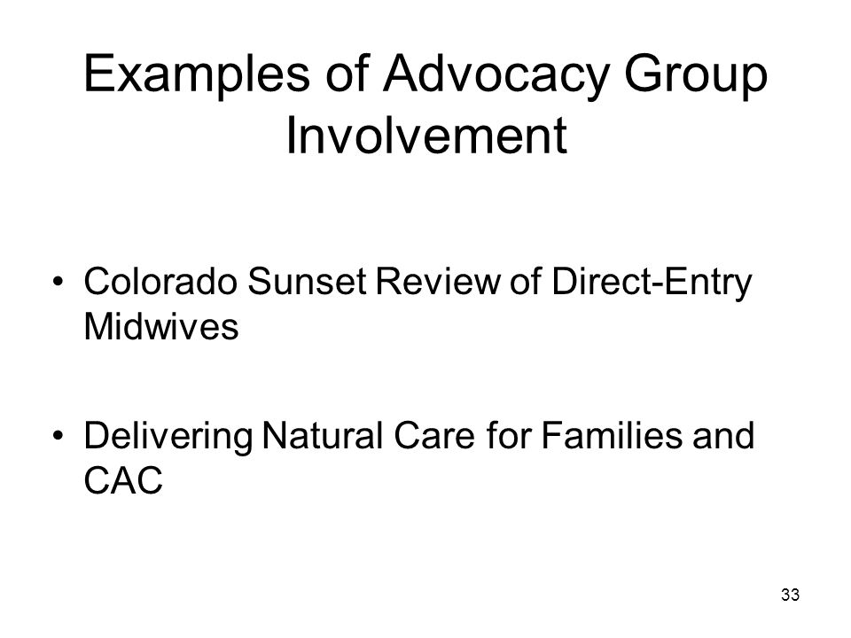 Examples of Advocacy Group Involvement Colorado Sunset Review of Direct-Entry Midwives Delivering Natural Care for Families and CAC 33