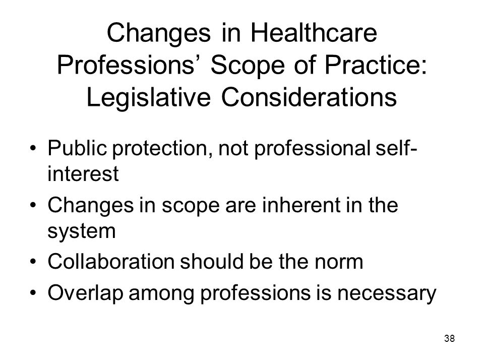 Changes in Healthcare Professions Scope of Practice: Legislative Considerations Public protection, not professional self- interest Changes in scope are inherent in the system Collaboration should be the norm Overlap among professions is necessary 38