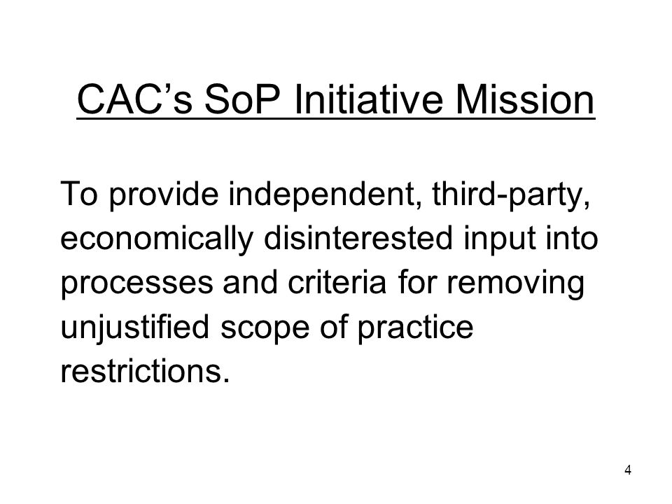 CACs SoP Initiative Mission To provide independent, third-party, economically disinterested input into processes and criteria for removing unjustified scope of practice restrictions.
