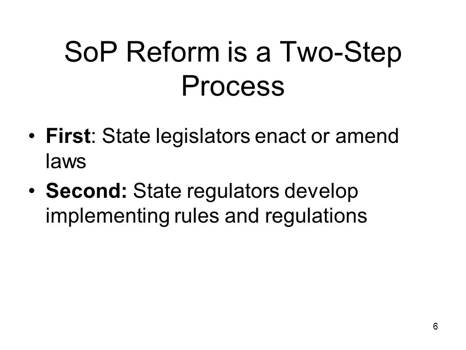 SoP Reform is a Two-Step Process First: State legislators enact or amend laws Second: State regulators develop implementing rules and regulations 6
