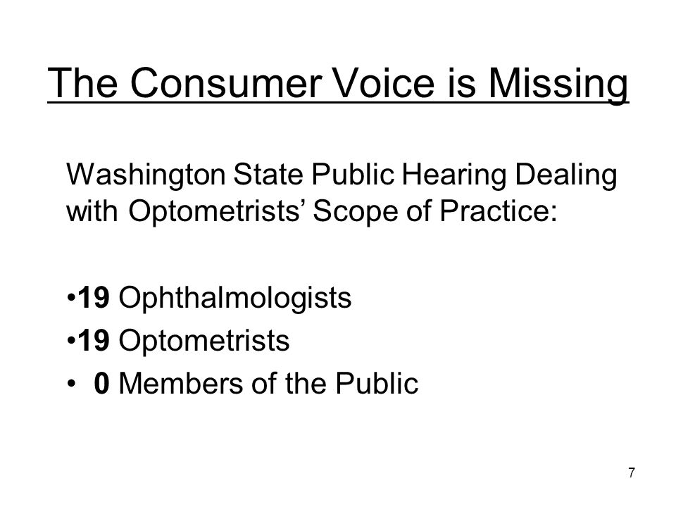 The Consumer Voice is Missing Washington State Public Hearing Dealing with Optometrists Scope of Practice: 19 Ophthalmologists 19 Optometrists 0 Members of the Public 7