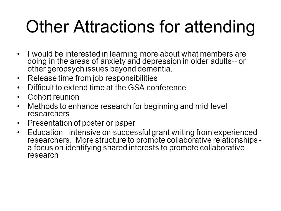 Other Attractions for attending I would be interested in learning more about what members are doing in the areas of anxiety and depression in older adults-- or other geropsych issues beyond dementia.