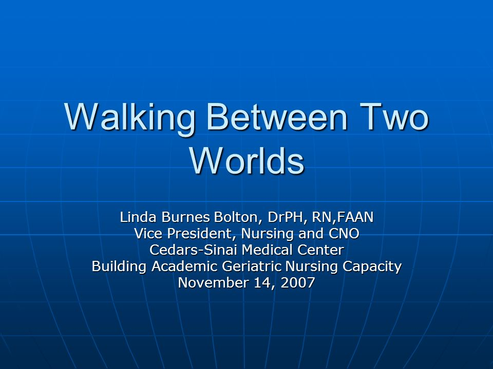 Walking Between Two Worlds Linda Burnes Bolton, DrPH, RN,FAAN Vice President, Nursing and CNO Cedars-Sinai Medical Center Building Academic Geriatric Nursing Capacity November 14, 2007
