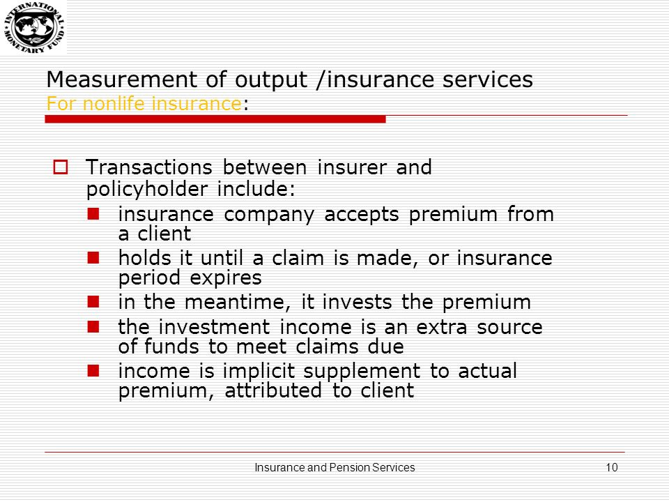 Measurement of output /insurance services For nonlife insurance: Transactions between insurer and policyholder include: insurance company accepts premium from a client holds it until a claim is made, or insurance period expires in the meantime, it invests the premium the investment income is an extra source of funds to meet claims due income is implicit supplement to actual premium, attributed to client 10Insurance and Pension Services