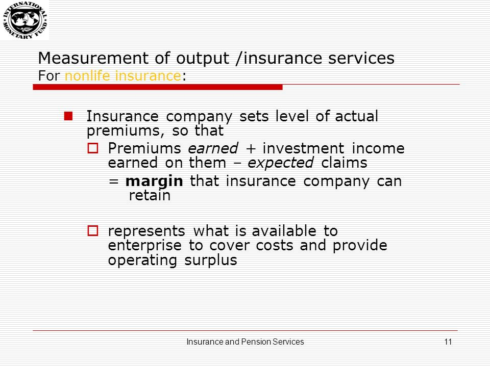 Measurement of output /insurance services For nonlife insurance: Insurance company sets level of actual premiums, so that Premiums earned + investment income earned on them – expected claims = margin that insurance company can retain represents what is available to enterprise to cover costs and provide operating surplus 11Insurance and Pension Services