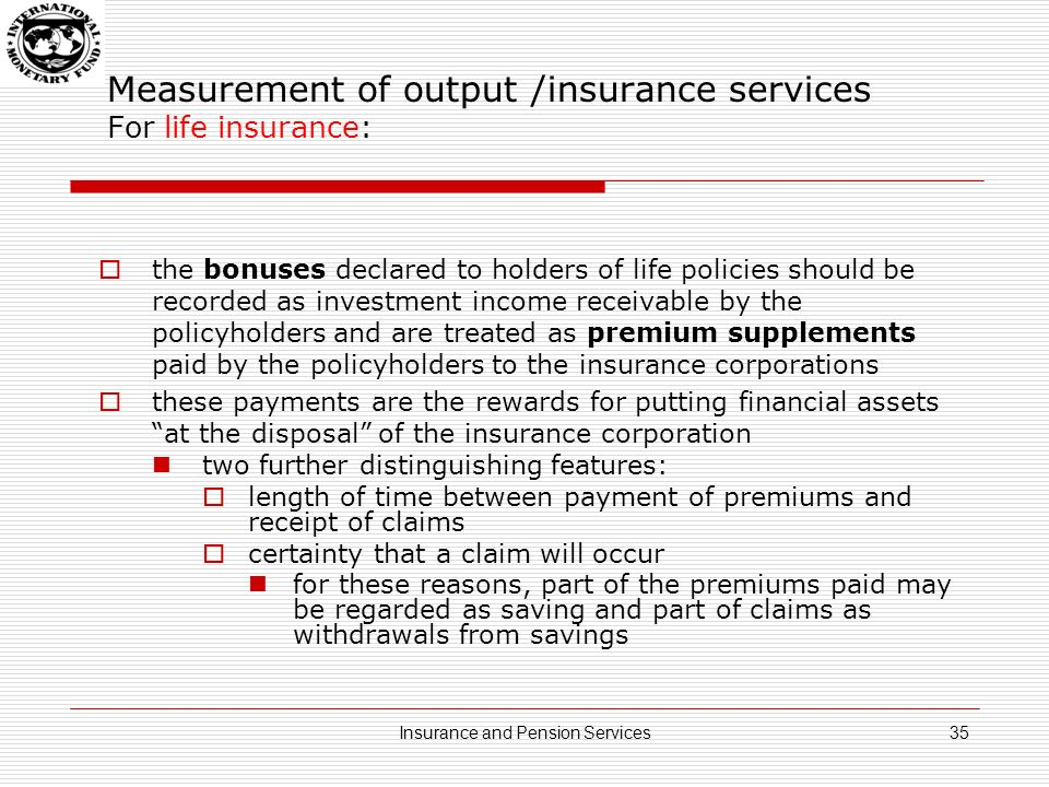Measurement of output /insurance services For life insurance: the bonuses declared to holders of life policies should be recorded as investment income receivable by the policyholders and are treated as premium supplements paid by the policyholders to the insurance corporations these payments are the rewards for putting financial assets at the disposal of the insurance corporation two further distinguishing features: length of time between payment of premiums and receipt of claims certainty that a claim will occur for these reasons, part of the premiums paid may be regarded as saving and part of claims as withdrawals from savings 35Insurance and Pension Services