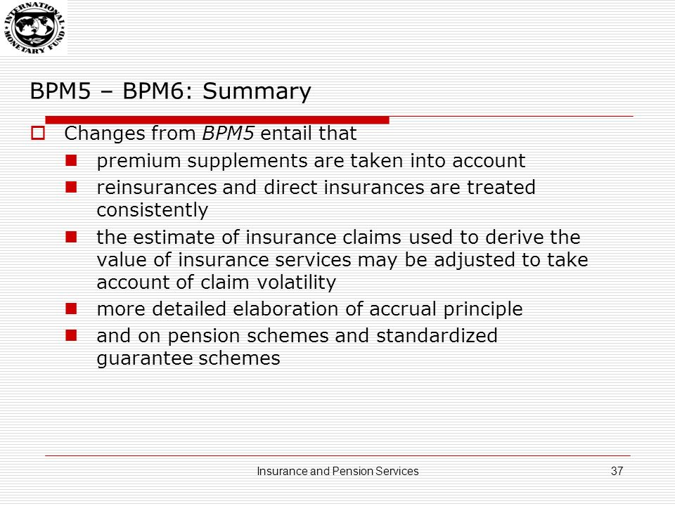 BPM5 – BPM6: Summary Changes from BPM5 entail that premium supplements are taken into account reinsurances and direct insurances are treated consistently the estimate of insurance claims used to derive the value of insurance services may be adjusted to take account of claim volatility more detailed elaboration of accrual principle and on pension schemes and standardized guarantee schemes 37Insurance and Pension Services