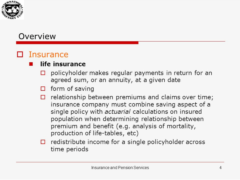 Overview Insurance life insurance policyholder makes regular payments in return for an agreed sum, or an annuity, at a given date form of saving relationship between premiums and claims over time; insurance company must combine saving aspect of a single policy with actuarial calculations on insured population when determining relationship between premium and benefit (e.g.