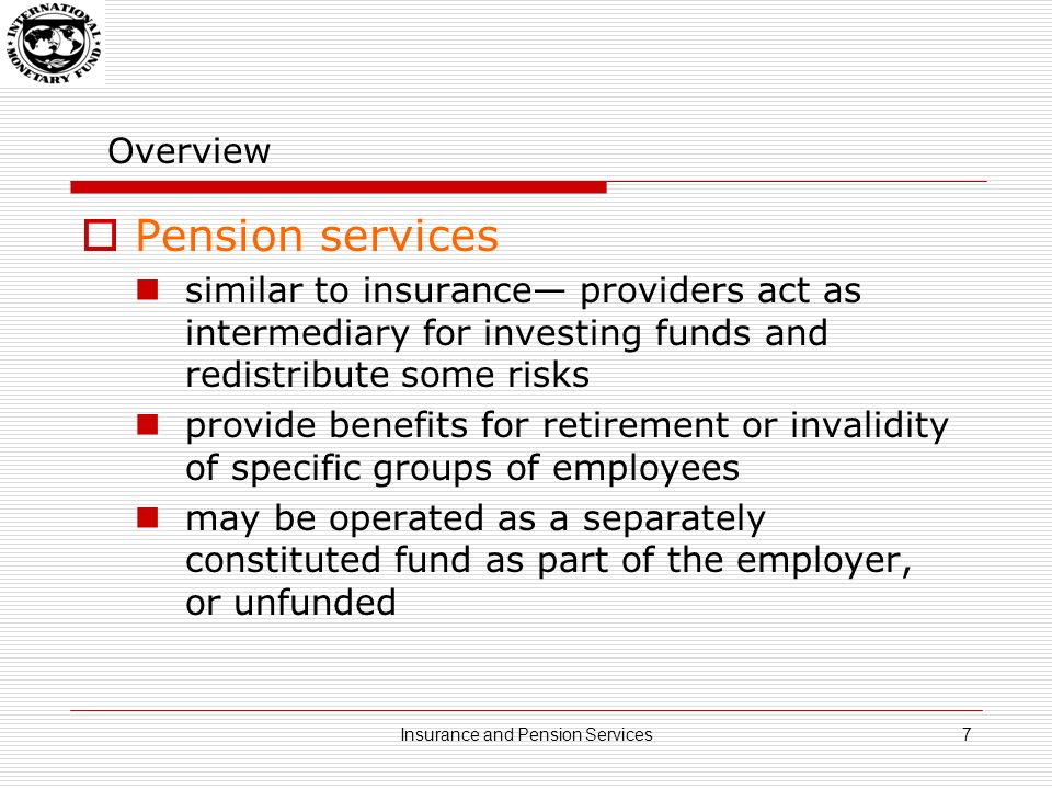 Overview Pension services similar to insurance providers act as intermediary for investing funds and redistribute some risks provide benefits for retirement or invalidity of specific groups of employees may be operated as a separately constituted fund as part of the employer, or unfunded 7Insurance and Pension Services