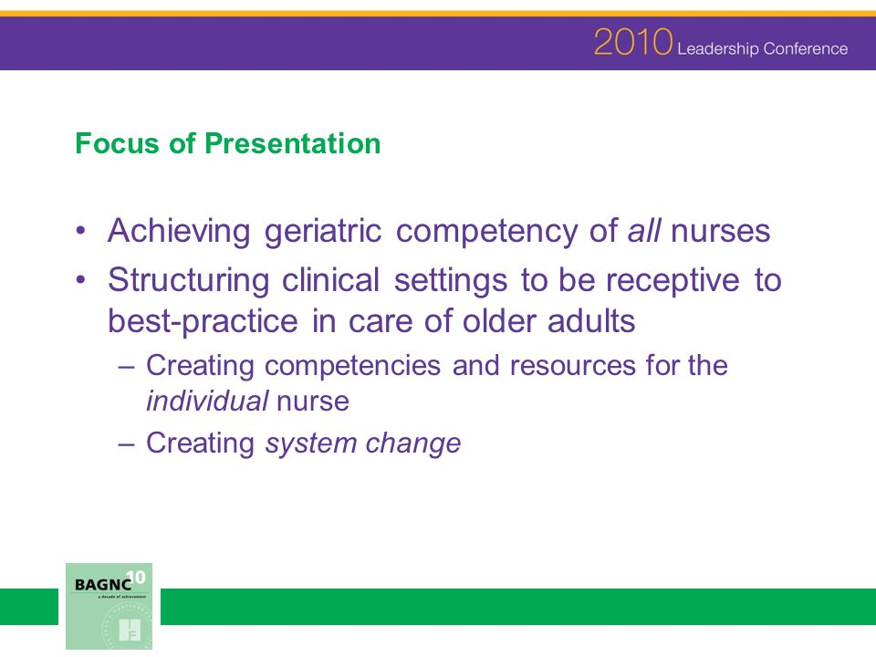 Focus of Presentation Achieving geriatric competency of all nurses Structuring clinical settings to be receptive to best-practice in care of older adults –Creating competencies and resources for the individual nurse –Creating system change