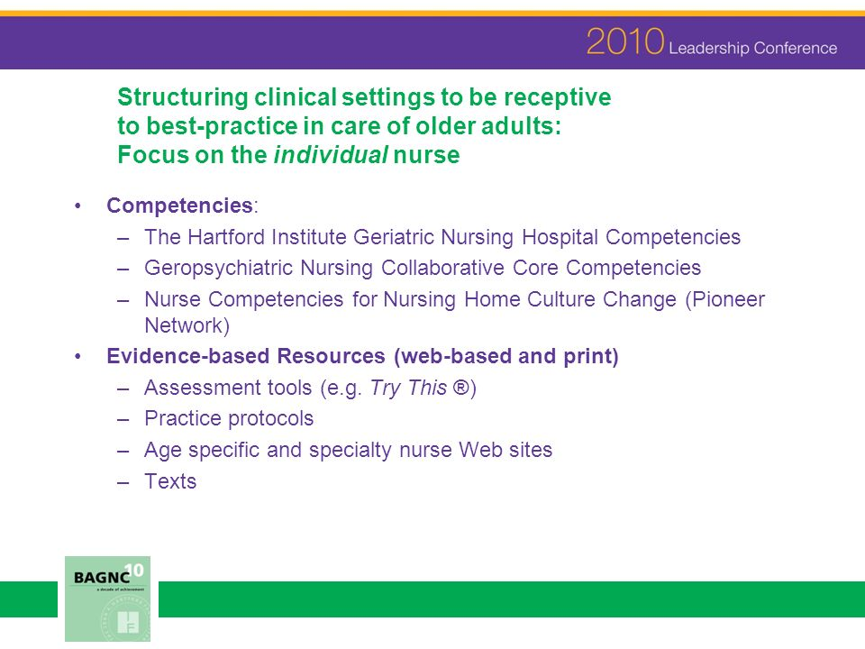 Structuring clinical settings to be receptive to best-practice in care of older adults: Focus on the individual nurse Competencies: –The Hartford Institute Geriatric Nursing Hospital Competencies –Geropsychiatric Nursing Collaborative Core Competencies –Nurse Competencies for Nursing Home Culture Change (Pioneer Network) Evidence-based Resources (web-based and print) –Assessment tools (e.g.