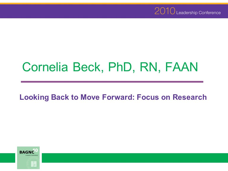 Cornelia Beck, PhD, RN, FAAN Looking Back to Move Forward: Focus on Research