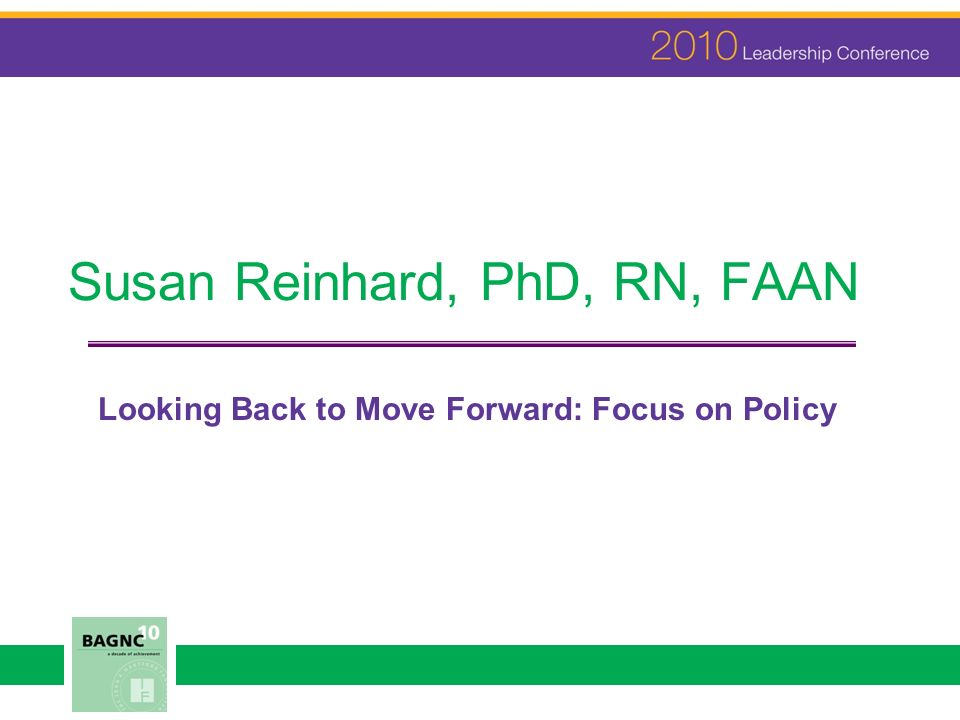 Susan Reinhard, PhD, RN, FAAN Looking Back to Move Forward: Focus on Policy