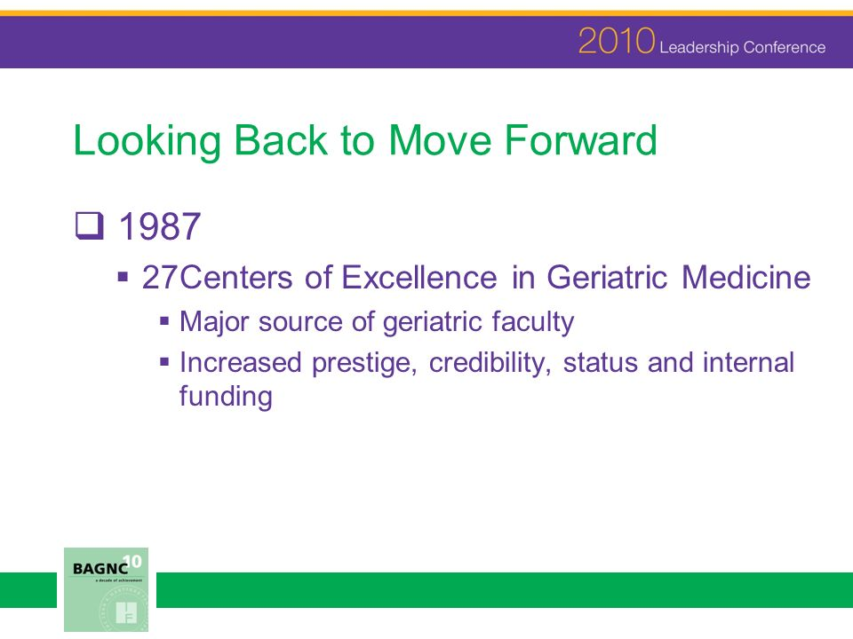 Looking Back to Move Forward 1987 27Centers of Excellence in Geriatric Medicine Major source of geriatric faculty Increased prestige, credibility, status and internal funding