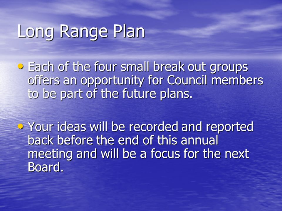Long Range Plan Each of the four small break out groups offers an opportunity for Council members to be part of the future plans.