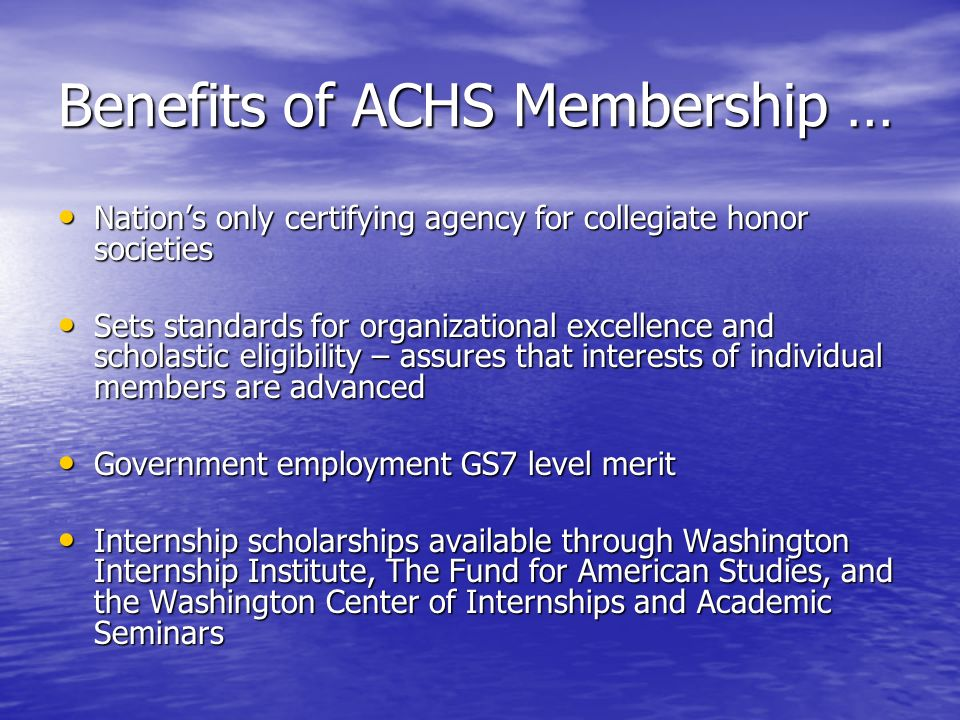 Benefits of ACHS Membership … Nations only certifying agency for collegiate honor societies Nations only certifying agency for collegiate honor societies Sets standards for organizational excellence and scholastic eligibility – assures that interests of individual members are advanced Sets standards for organizational excellence and scholastic eligibility – assures that interests of individual members are advanced Government employment GS7 level merit Government employment GS7 level merit Internship scholarships available through Washington Internship Institute, The Fund for American Studies, and the Washington Center of Internships and Academic Seminars Internship scholarships available through Washington Internship Institute, The Fund for American Studies, and the Washington Center of Internships and Academic Seminars