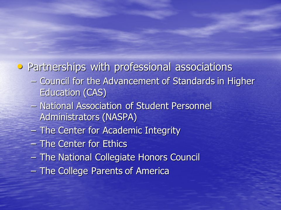 Partnerships with professional associations Partnerships with professional associations –Council for the Advancement of Standards in Higher Education (CAS) –National Association of Student Personnel Administrators (NASPA) –The Center for Academic Integrity –The Center for Ethics –The National Collegiate Honors Council –The College Parents of America