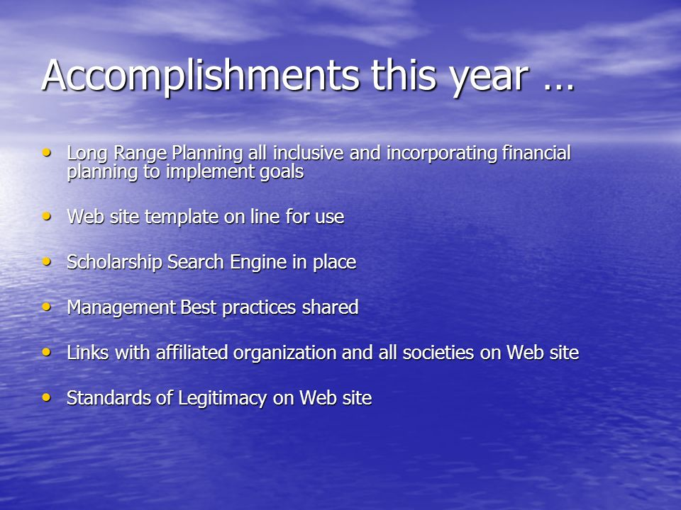 Accomplishments this year … Long Range Planning all inclusive and incorporating financial planning to implement goals Long Range Planning all inclusive and incorporating financial planning to implement goals Web site template on line for use Web site template on line for use Scholarship Search Engine in place Scholarship Search Engine in place Management Best practices shared Management Best practices shared Links with affiliated organization and all societies on Web site Links with affiliated organization and all societies on Web site Standards of Legitimacy on Web site Standards of Legitimacy on Web site