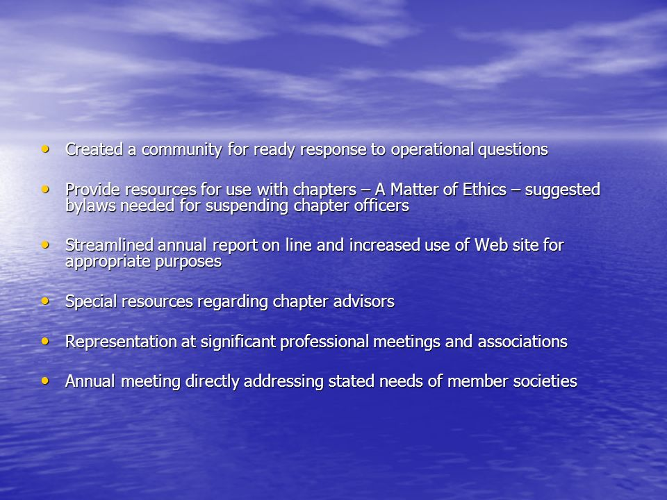 Created a community for ready response to operational questions Created a community for ready response to operational questions Provide resources for use with chapters – A Matter of Ethics – suggested bylaws needed for suspending chapter officers Provide resources for use with chapters – A Matter of Ethics – suggested bylaws needed for suspending chapter officers Streamlined annual report on line and increased use of Web site for appropriate purposes Streamlined annual report on line and increased use of Web site for appropriate purposes Special resources regarding chapter advisors Special resources regarding chapter advisors Representation at significant professional meetings and associations Representation at significant professional meetings and associations Annual meeting directly addressing stated needs of member societies Annual meeting directly addressing stated needs of member societies