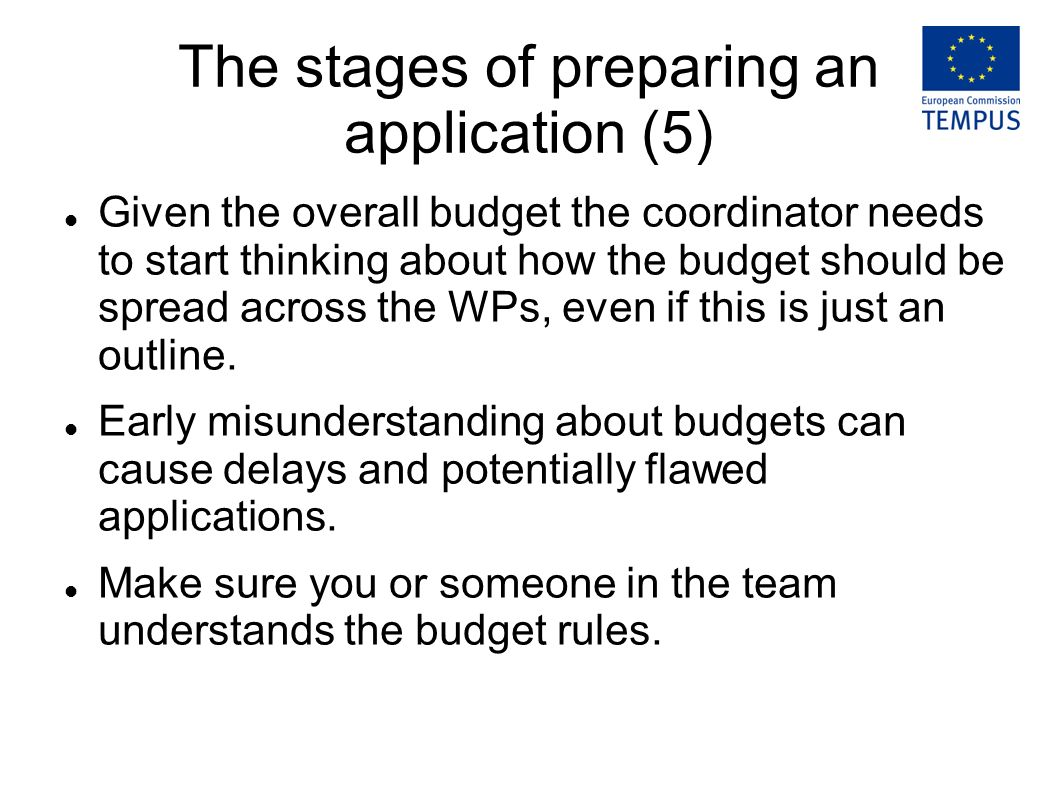The stages of preparing an application (5) Given the overall budget the coordinator needs to start thinking about how the budget should be spread across the WPs, even if this is just an outline.