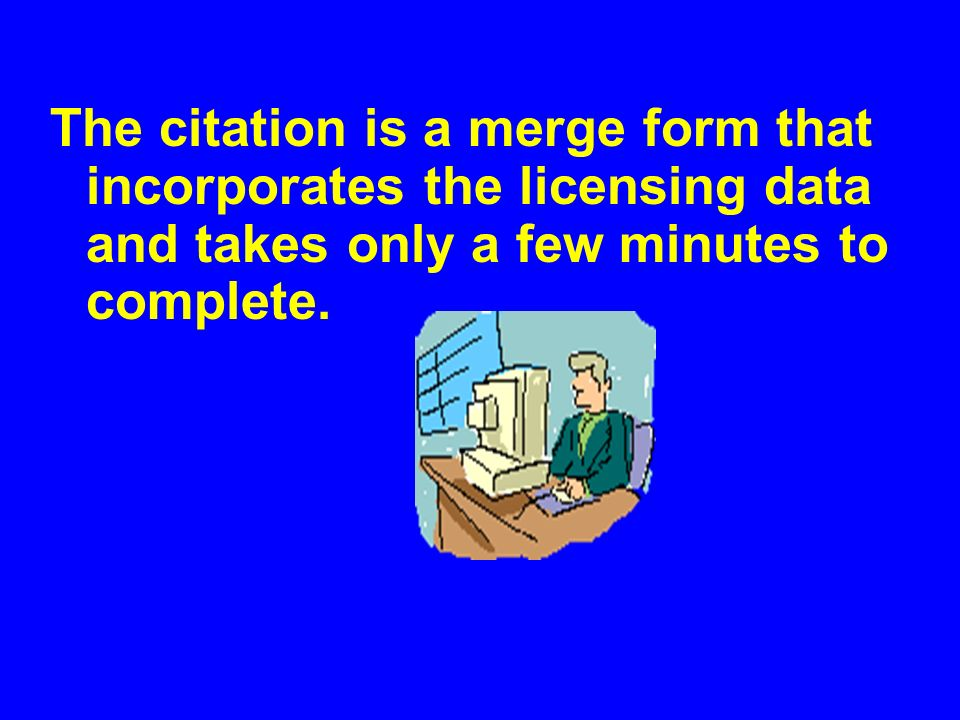 The citation is a merge form that incorporates the licensing data and takes only a few minutes to complete.