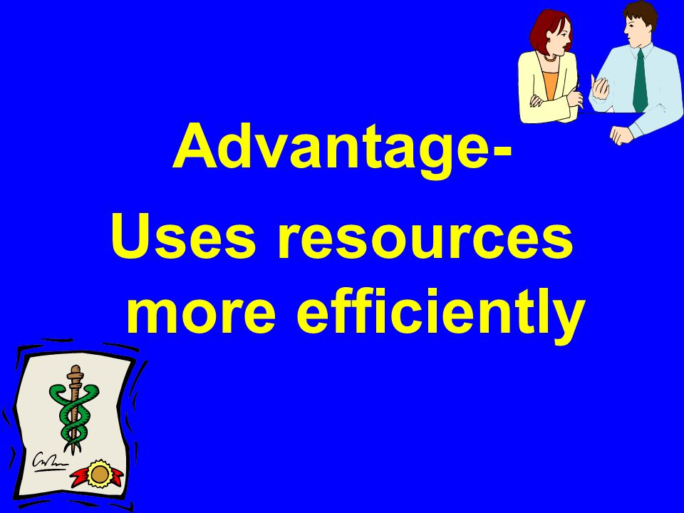 Advantage- Uses resources more efficiently