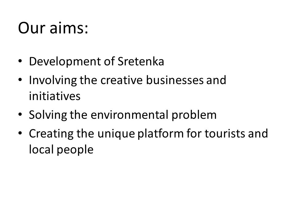 Our aims: Development of Sretenka Involving the creative businesses and initiatives Solving the environmental problem Creating the unique platform for tourists and local people