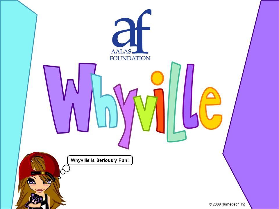 Whyville is Seriously Fun! © 2008 Numedeon, Inc.