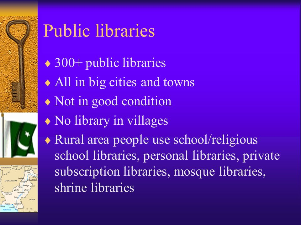 Public libraries 300+ public libraries All in big cities and towns Not in good condition No library in villages Rural area people use school/religious school libraries, personal libraries, private subscription libraries, mosque libraries, shrine libraries