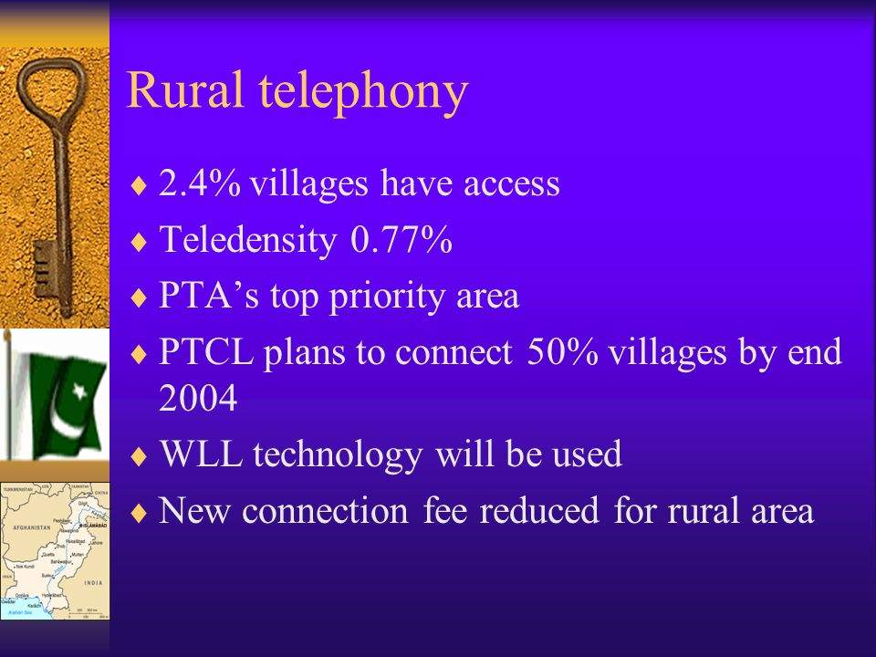 Rural telephony 2.4% villages have access Teledensity 0.77% PTAs top priority area PTCL plans to connect 50% villages by end 2004 WLL technology will be used New connection fee reduced for rural area