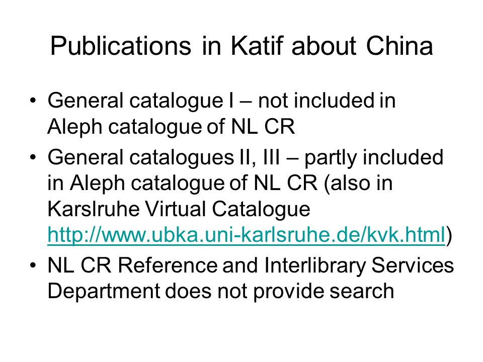 Publications in Katif about China General catalogue I – not included in Aleph catalogue of NL CR General catalogues II, III – partly included in Aleph catalogue of NL CR (also in Karslruhe Virtual Catalogue http://www.ubka.uni-karlsruhe.de/kvk.html) http://www.ubka.uni-karlsruhe.de/kvk.html NL CR Reference and Interlibrary Services Department does not provide search