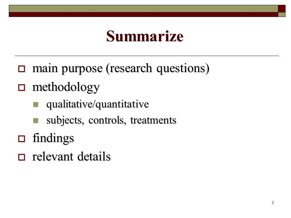 3 Summarize main purpose (research questions) main purpose (research questions) methodology methodology qualitative/quantitative qualitative/quantitative subjects, controls, treatments subjects, controls, treatments findings findings relevant details relevant details