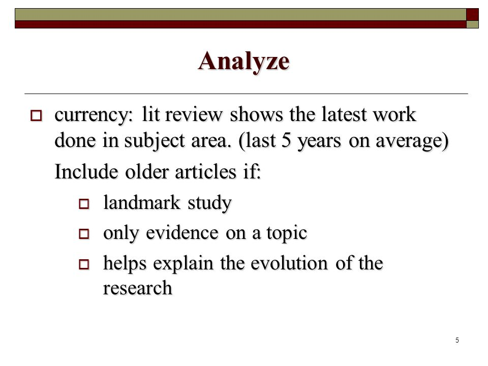 5 Analyze currency: lit review shows the latest work done in subject area.