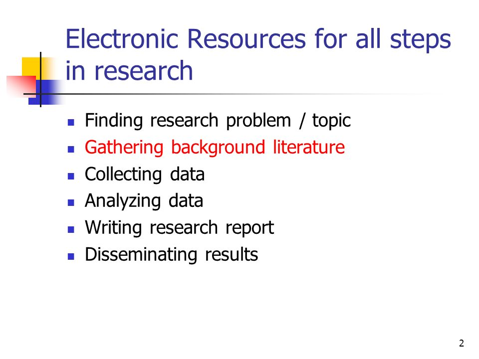 2 Electronic Resources for all steps in research Finding research problem / topic Gathering background literature Collecting data Analyzing data Writing research report Disseminating results