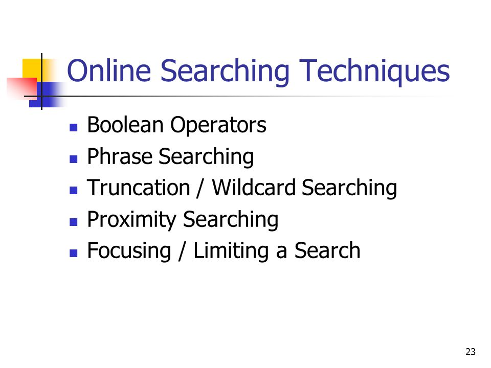 23 Online Searching Techniques Boolean Operators Phrase Searching Truncation / Wildcard Searching Proximity Searching Focusing / Limiting a Search
