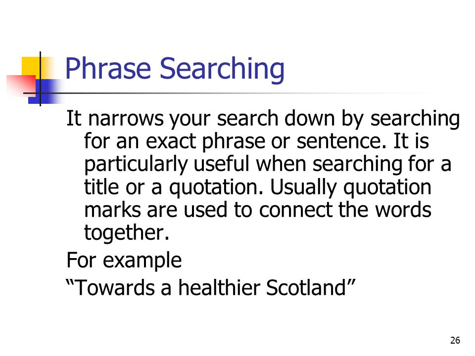 26 Phrase Searching It narrows your search down by searching for an exact phrase or sentence.