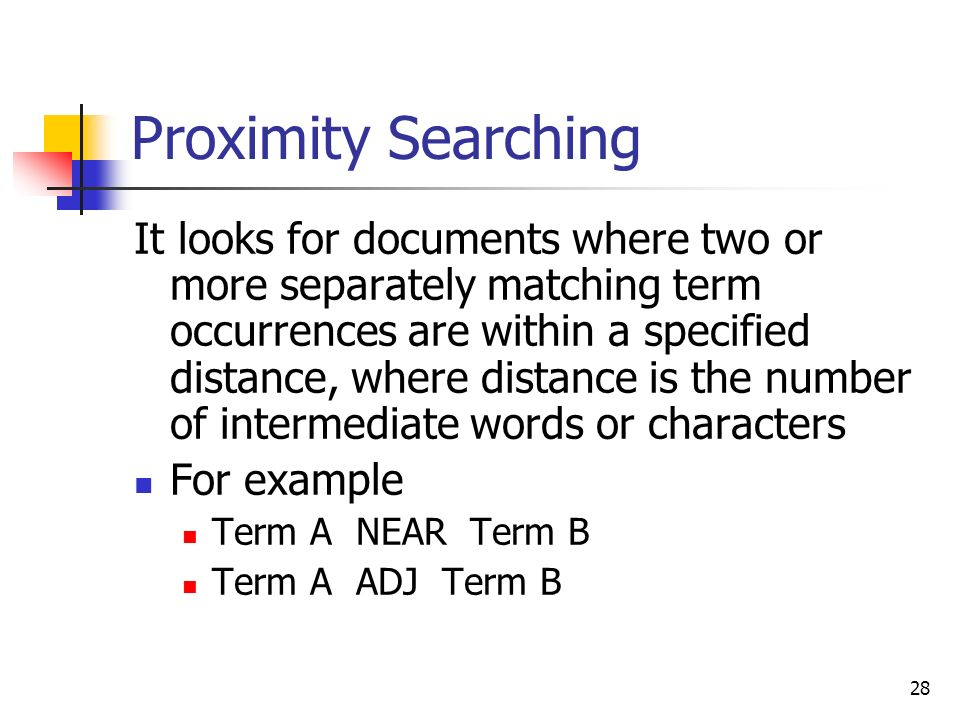 28 Proximity Searching It looks for documents where two or more separately matching term occurrences are within a specified distance, where distance is the number of intermediate words or characters For example Term A NEAR Term B Term A ADJ Term B