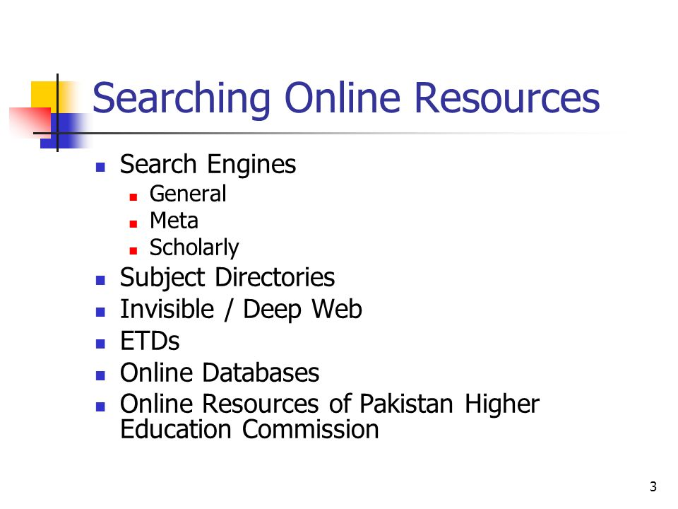 3 Searching Online Resources Search Engines General Meta Scholarly Subject Directories Invisible / Deep Web ETDs Online Databases Online Resources of Pakistan Higher Education Commission