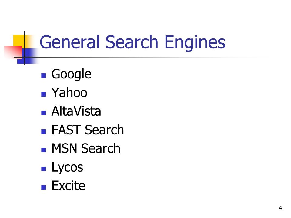 4 General Search Engines Google Yahoo AltaVista FAST Search MSN Search Lycos Excite