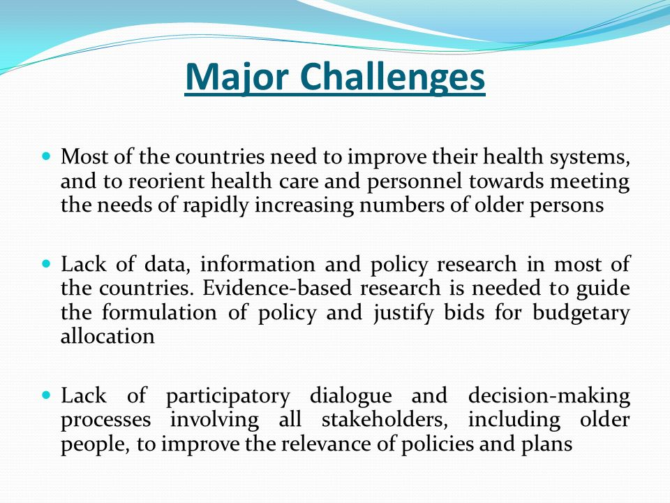 Major Challenges Most of the countries need to improve their health systems, and to reorient health care and personnel towards meeting the needs of rapidly increasing numbers of older persons Lack of data, information and policy research in most of the countries.