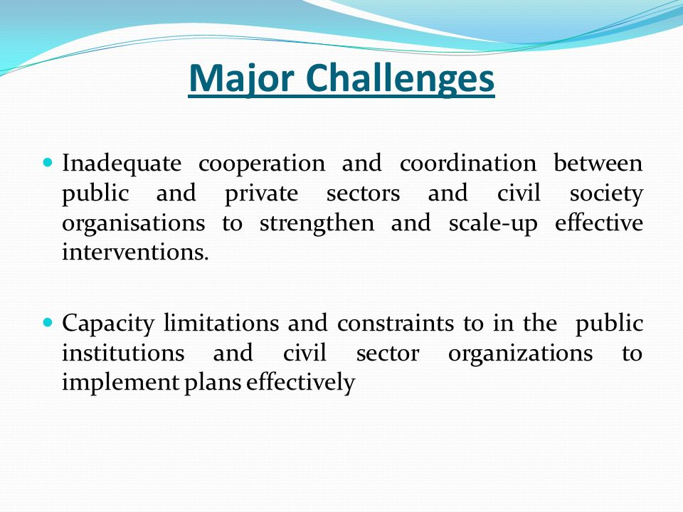 Major Challenges Inadequate cooperation and coordination between public and private sectors and civil society organisations to strengthen and scale-up effective interventions.