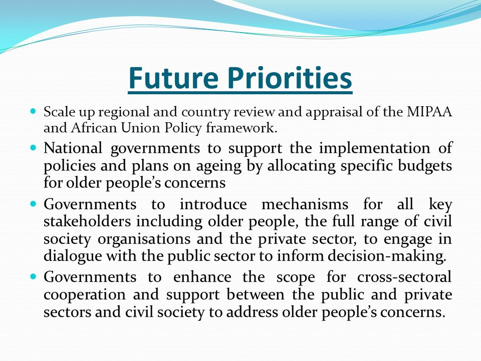 Future Priorities Scale up regional and country review and appraisal of the MIPAA and African Union Policy framework.