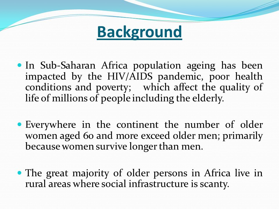 Background In Sub-Saharan Africa population ageing has been impacted by the HIV/AIDS pandemic, poor health conditions and poverty; which affect the quality of life of millions of people including the elderly.