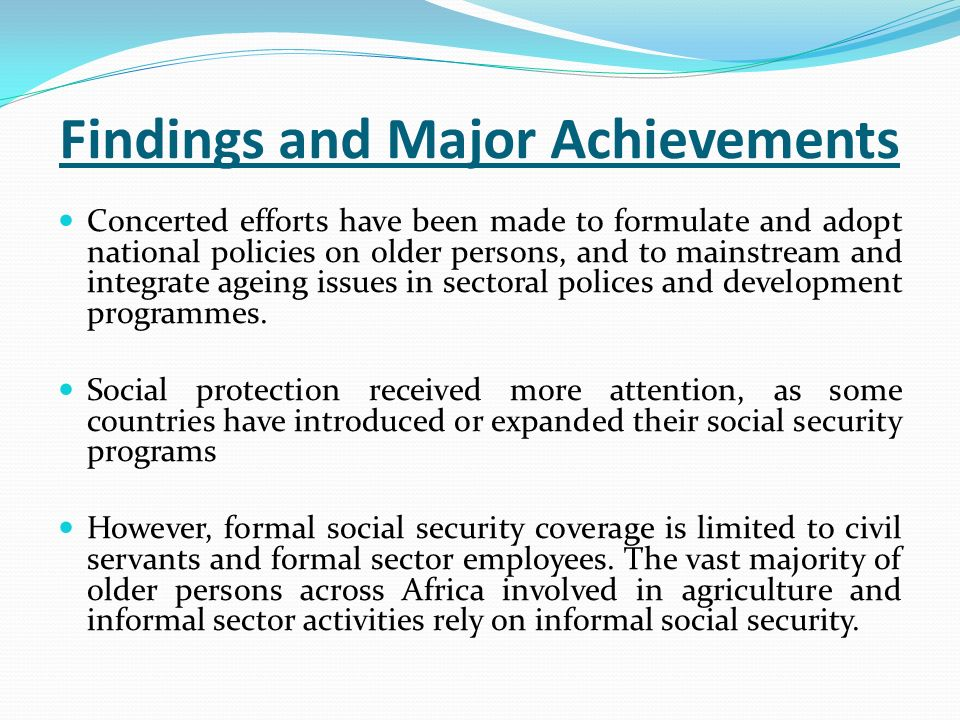 Findings and Major Achievements Concerted efforts have been made to formulate and adopt national policies on older persons, and to mainstream and integrate ageing issues in sectoral polices and development programmes.
