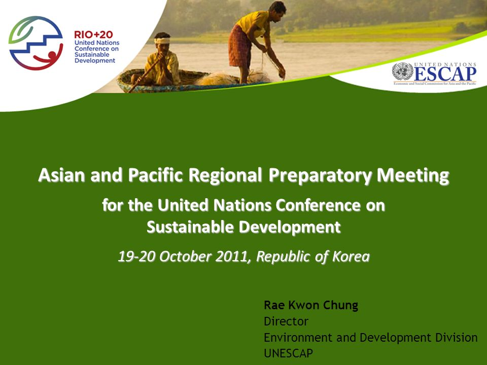for the United Nations Conference on Sustainable Development 19-20 October 2011, Republic of Korea Asian and Pacific Regional Preparatory Meeting Rae Kwon Chung Director Environment and Development Division UNESCAP