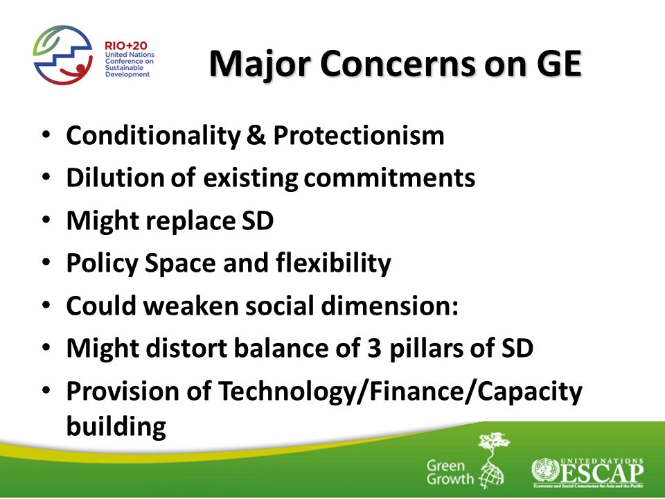 Major Concerns on GE Conditionality & Protectionism Dilution of existing commitments Might replace SD Policy Space and flexibility Could weaken social dimension: Might distort balance of 3 pillars of SD Provision of Technology/Finance/Capacity building