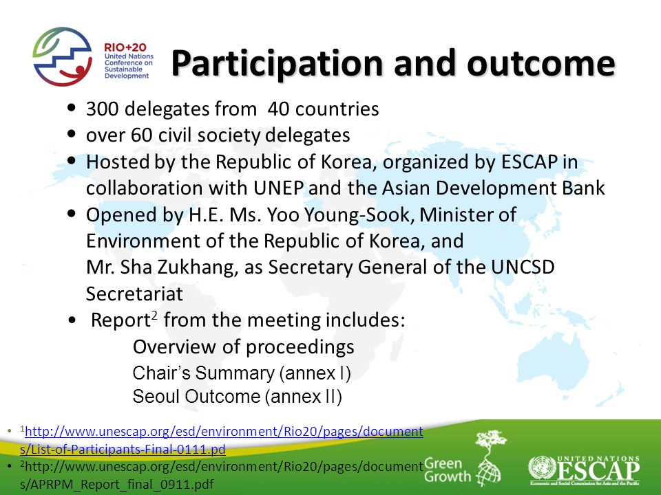 Participation and outcome 300 delegates from 40 countries over 60 civil society delegates Hosted by the Republic of Korea, organized by ESCAP in collaboration with UNEP and the Asian Development Bank Opened by H.E.