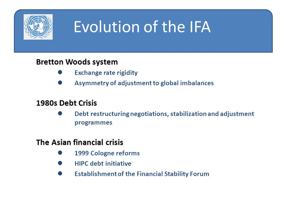 Bretton Woods system Exchange rate rigidity Asymmetry of adjustment to global imbalances 1980s Debt Crisis Debt restructuring negotiations, stabilization and adjustment programmes The Asian financial crisis 1999 Cologne reforms HIPC debt initiative Establishment of the Financial Stability Forum Evolution of the IFA