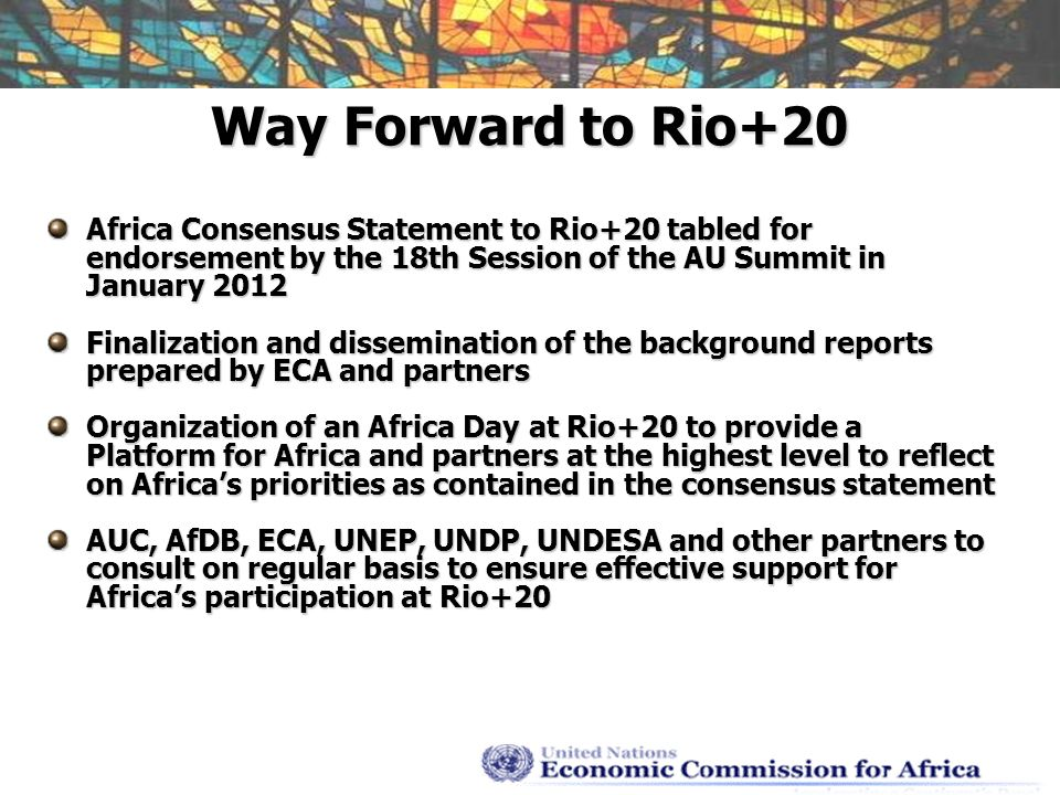 Way Forward to Rio+20 Africa Consensus Statement to Rio+20 tabled for endorsement by the 18th Session of the AU Summit in January 2012 Finalization and dissemination of the background reports prepared by ECA and partners Organization of an Africa Day at Rio+20 to provide a Platform for Africa and partners at the highest level to reflect on Africas priorities as contained in the consensus statement AUC, AfDB, ECA, UNEP, UNDP, UNDESA and other partners to consult on regular basis to ensure effective support for Africas participation at Rio+20