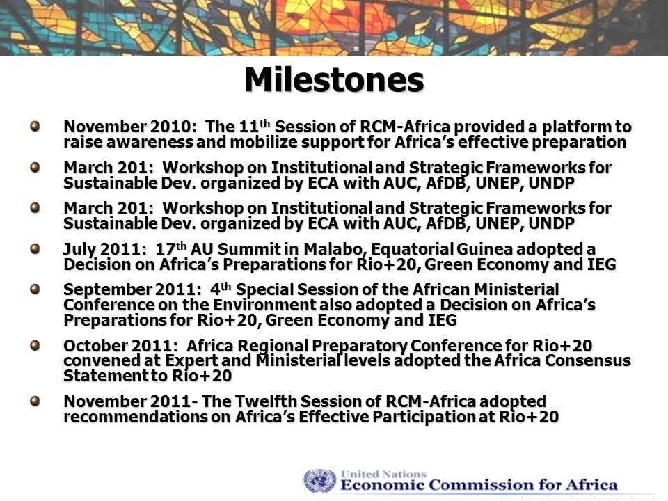 Milestones November 2010: The 11 th Session of RCM-Africa provided a platform to raise awareness and mobilize support for Africas effective preparation March 201: Workshop on Institutional and Strategic Frameworks for Sustainable Dev.